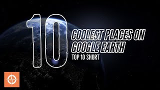 Top 10 Short: Coolest Places On Google Earth