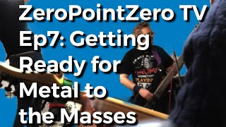 ZeroPointZero TV Ep7: Preparing for Metal to the Masses