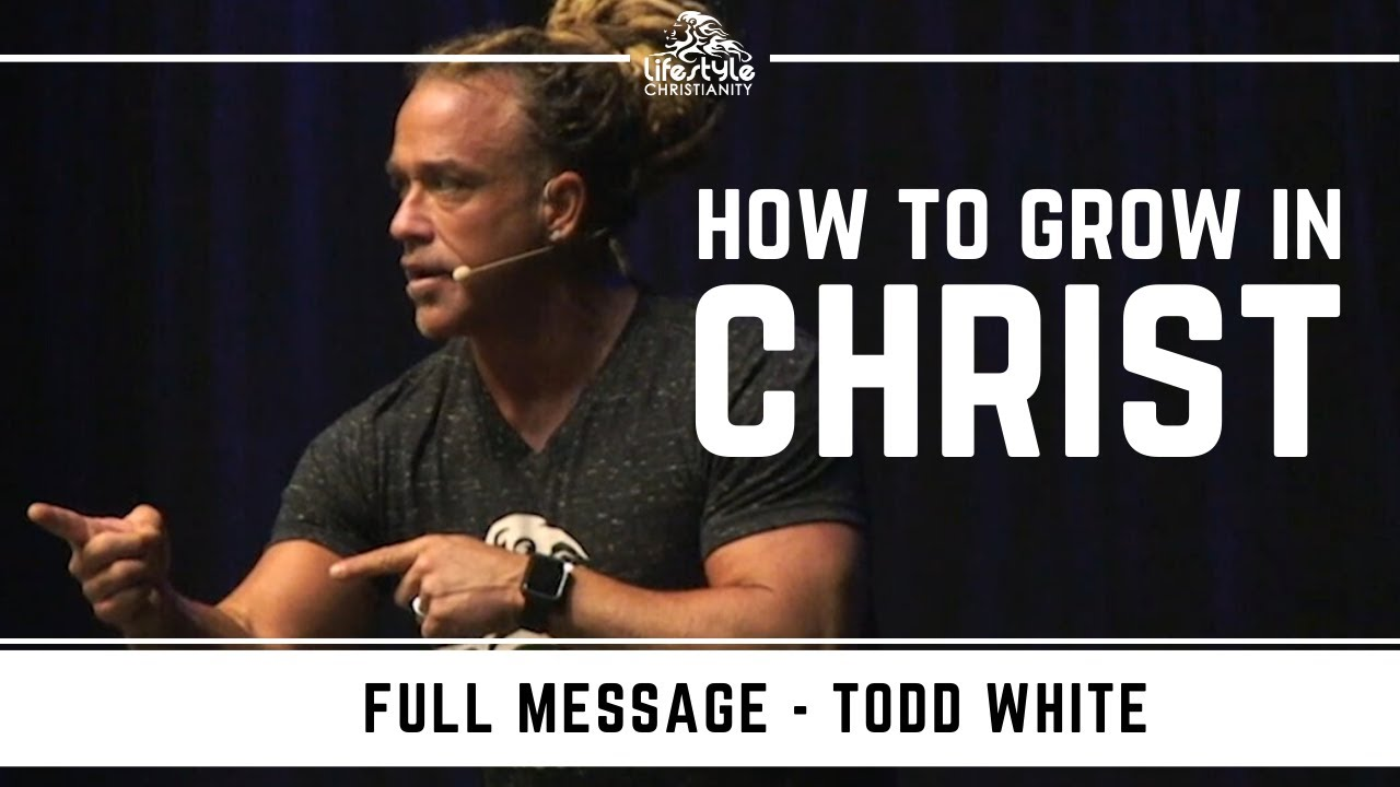 Todd White - How to Grow in Christ