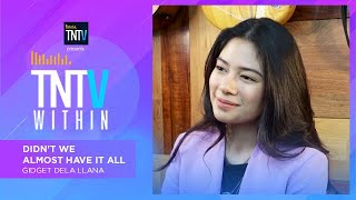 TNTV Within: Didn't We Almost Have It All - Gidget Dela Llana