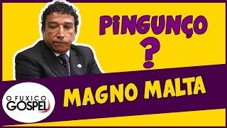 """MAGNO MALTA """"PINGUNÇO""""?"""