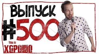 This is Хорошо - Выпуск пятьсот.  #500