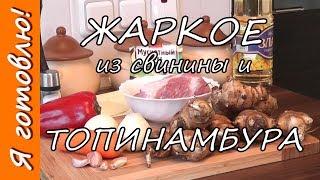 как приготовить ЖАРКОЕ из ТОПИНАМБУРА и свинины. Я готовлю