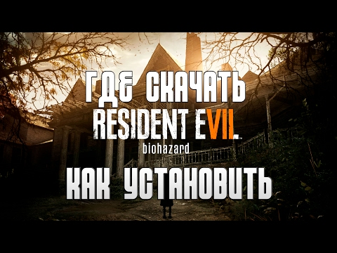 Где скачать и Как установить Resident Evil 7: Biohazard
