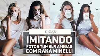 IMITANDO FOTOS TUMBLR AMIGAS COM RAKA MINELLI