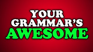 your grammar s awesome