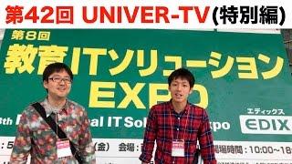 第42回UNIVER-TV(特別編)『EDIX教育ITソリューションEXPO 2017』に行って来ました!