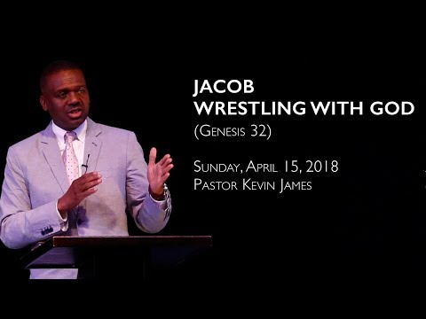 Jacob - Wrestling with God (Genesis 32) | Speaker: Pastor Kevin James | Sunday, April 15, 2018