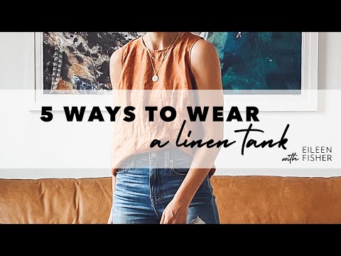 5 Ways To Wear A Linen Tank With EILEEN FISHER