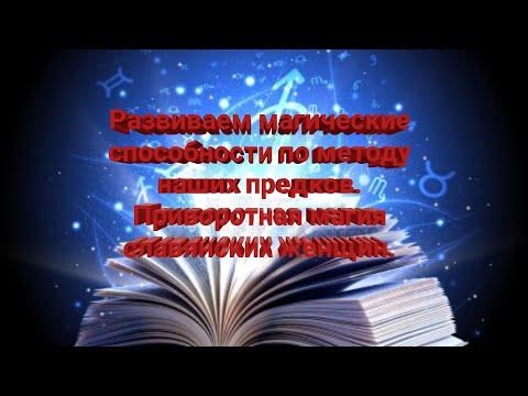 Развиваем магические способности по методу наших предков. Приворотная магия славянских женщин.