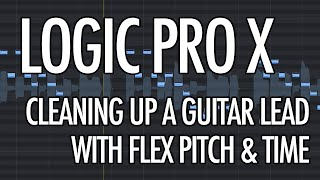 Logic Pro X - Cleaning up a Guitar Lead with Flex Pitch and Flex Time