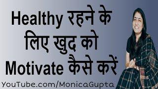 Get Yourself Motivated to be Healthy - अपनी सेहत का ख्याल रखें - Healthy Lifestyle - Monica Gupta