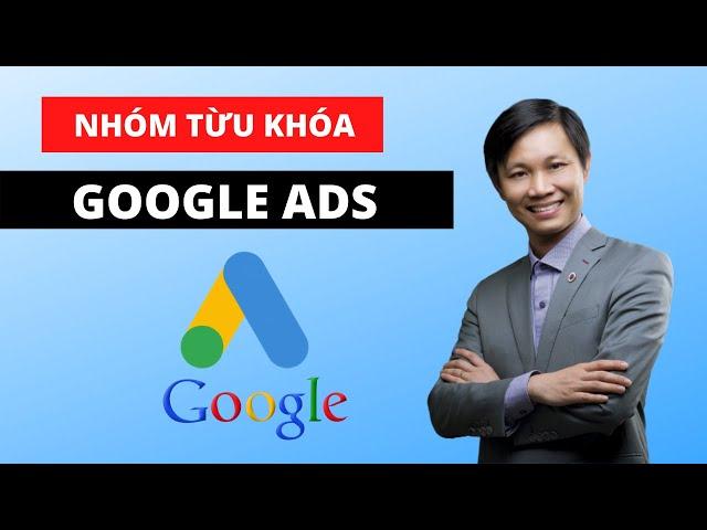 [Nguyễn Hữu Lam] Cách chia nhóm từ khóa trong quảng cáo Google Ads