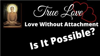 True Love: Love Without Attachment (Is It Possible?)