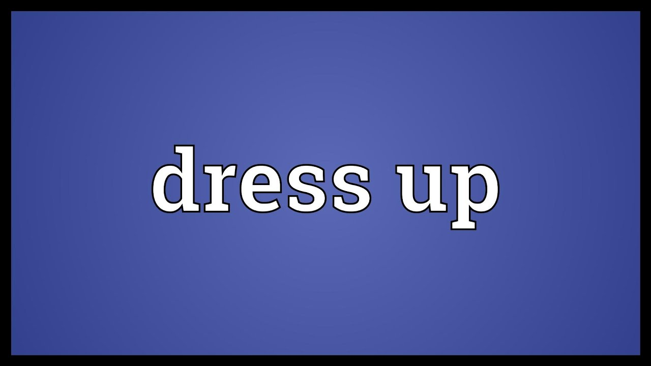 Dress up meaning - Unsubscribe From Sdictionary