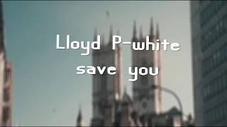 Lloyd P-White - Save You (Lyrics)