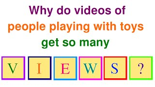 Why Videos of People Playing with Toys get so Many Views Explained