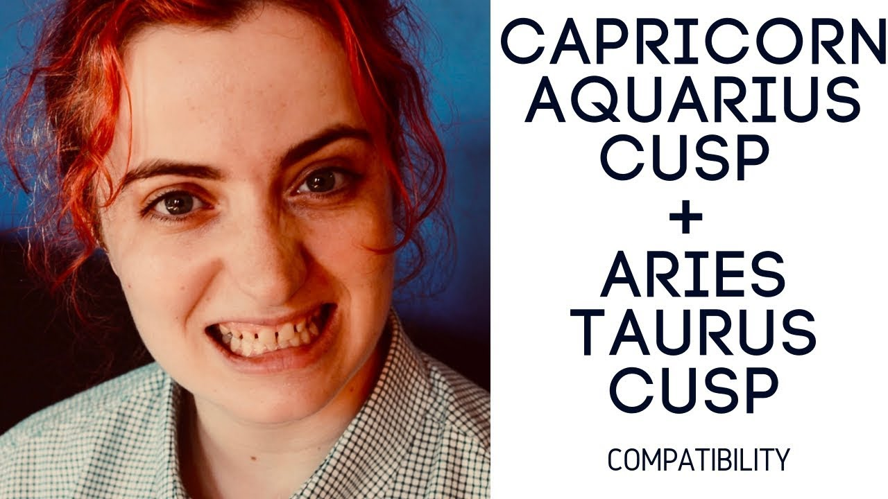 Capricorn Aquarius Cusp + Aries Taurus Cusp - COMPATIBILITY