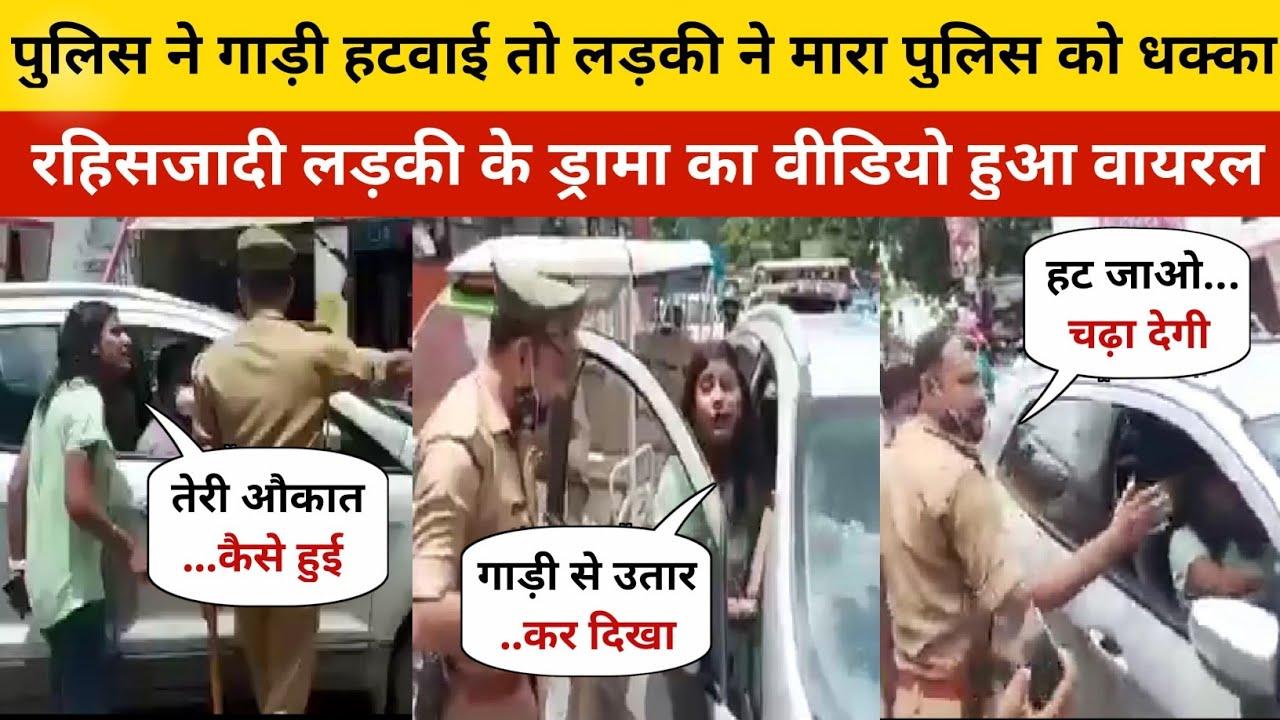तुम्हारी औकात नही है मेरी गाड़ी हटवाने की, लड़की ने दिया पुलिस को धक्का, देखिये वीडियो | Viral Video