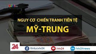 Nguy cơ chiến tranh tiền tệ Mỹ - Trung - Tin Tức VTV24