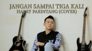 JANGAN SAMPAI TIGA KALI - TAGOR PANGARIBUAN (COVER BY HARRY PARINTANG)