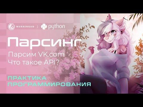 Парсим данные вконтакте. Что такое API? Программируем на Python. Как спарсить данные через API?