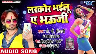 2018 का सबसे हिट Holi गीत Larkor Bhyilu Ae Bhauji Rasbhari Holi J P Tiwari