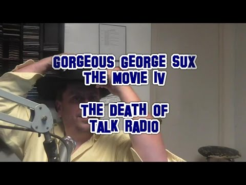Gorgeous George Sux The Movie IV  -The Death of Talk Radio-