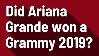Did Ariana Grande won a Grammy 2019?