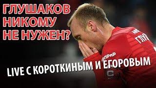 Глушаков никому не нужен? LIVE с Короткиным и Егоровым