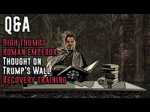 Q&A. High Thumos Roman Emperor? Trump's Wall? Recovery Training While Injured?
