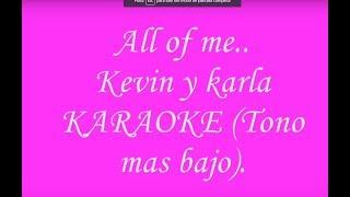 ALL OF ME (Kevin y karla)KARAOKE TONO MAS BAJO. (ESPAÑOL)