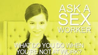 Ask a Sex Worker - What do You do When You're Not at Work