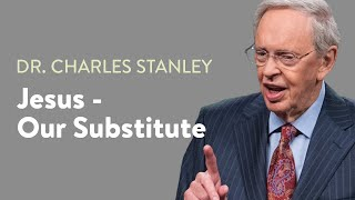 Jesus - Our Substitute – Dr. Charles Stanley
