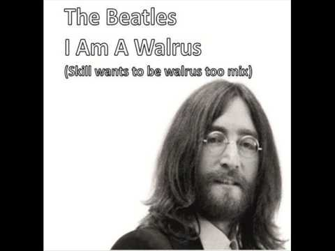 The Beatles - I Am A Walrus (Skill wants to be walrus too mix)