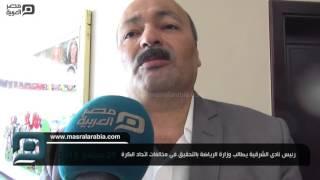 مصر العربية |  رئيس نادى الشرقية يطالب وزارة الرياضة بالتحقيق فى مخالفات اتحاد الكرة