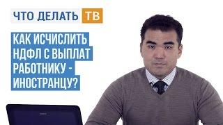 Как исчислить НДФЛ с выплат работнику-иностранцу?