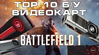 ТОП 10 Лучших Б/У видеокарт для игр (Battlefield 1)