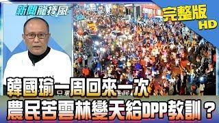 【完整版】韓國瑜一周回來一次 農民苦雲林變天給DPP教訓?2018.11.27《新聞龍捲風》