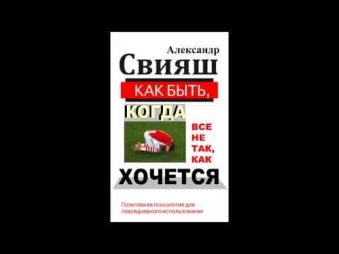 Александр Свияш.   Как быть, когда все не так, как хочется Часть 2