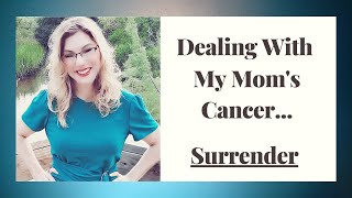 Kelly Wheeler Encouragement...DEALING WITH MY MOM'S CANCER AND LEARNING TO SURRENDER