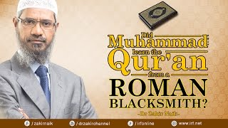 DID MUHAMMAD (PBUH) LEARN THE QUR'AN FROM A ROMAN BLACKSMITH? - DR ZAKIR NAIK