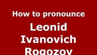 How to pronounce Leonid Ivanovich Rogozov (Russian/Russia) - PronounceNames.com