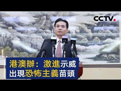 国务院港澳办:香港激进示威开始出现恐怖主义苗头   CCTV