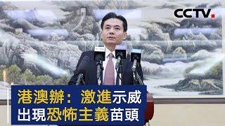 国务院港澳办:香港激进示威开始出现恐怖主义苗头 | CCTV