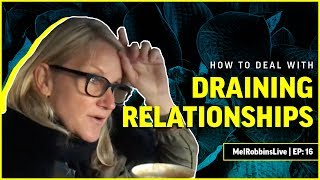 HOW TO DEAL WITH DRAINING RELATIONSHIPS | MELROBBINSLIVE EP 16