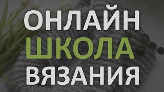 "ОНЛАЙН ШКОЛА ВЯЗАНИЯ ""Вяжем Сами"". Вязание для всех"
