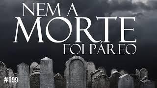 #099 nem a morte foi páreo