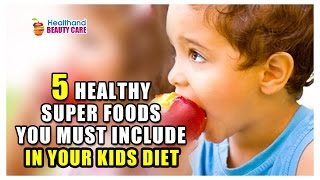 Healthy Super foods You Must Include In Your Kids Diet