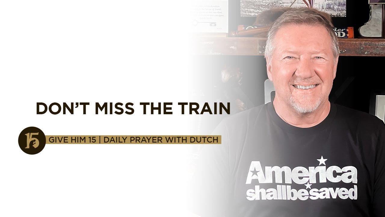 Dont Miss the Train  Give Him 15 Daily Prayer with Dutch  Sept 20